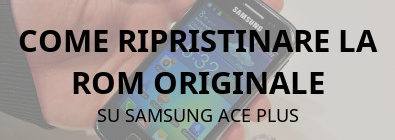 Ripristinare rom originale su samsung ace plus